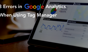 3 Common Errors in Google Analytics When Using Tag Manager