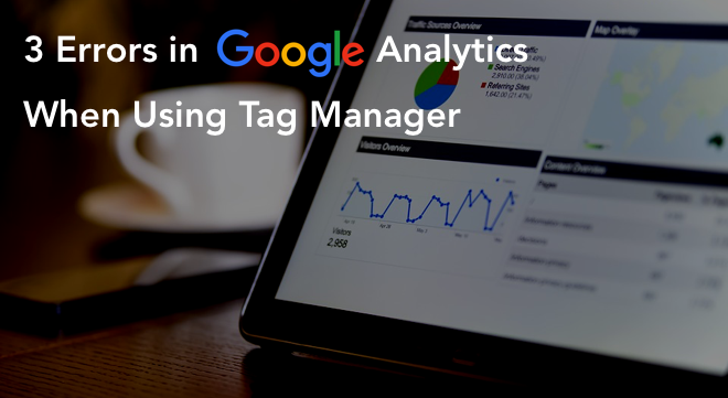 3 Common Error in Google Analytics When Using Tag Manager